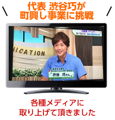 代表 渋谷巧が町興し事業に挑戦 各種メディアに取り上げて頂きました